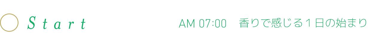 Start AM 07:00 香りで感じる1日の始まり