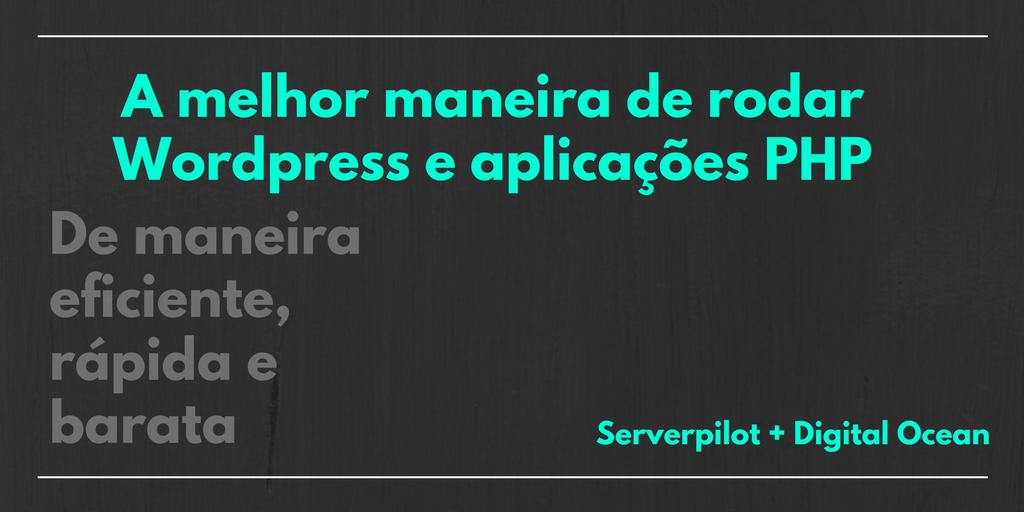 Hospedando sua aplicação PHP ou Wordpress, de forma eficiente, rápida e barata, com DigitalOcean e Serverpilot
